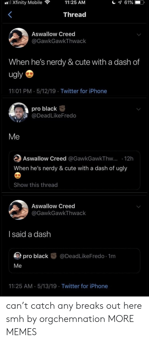 Nerdy: Xfinity Mobile  11:25 AM  Thread  Aswallow Creed  @GawkGawkThwack  When he's nerdy & cute with a dash of  ugly  11:01 PM 5/12/19 Twitter for iPhone  pro blackS  @DeadLikeFredo  Me  Aswallow Creed @GawkGawkThvw... 12h  When he's nerdy & cute with a dash of ugly  Show this thread  Aswallow Creed  GawkGawkThwack  l said a dash  厕pro black咢@DeadLikeFredo. 1m  Me  11:25 AM 5/13/19 Twitter for iPhone can't catch any breaks out here smh by orgchemnation MORE MEMES