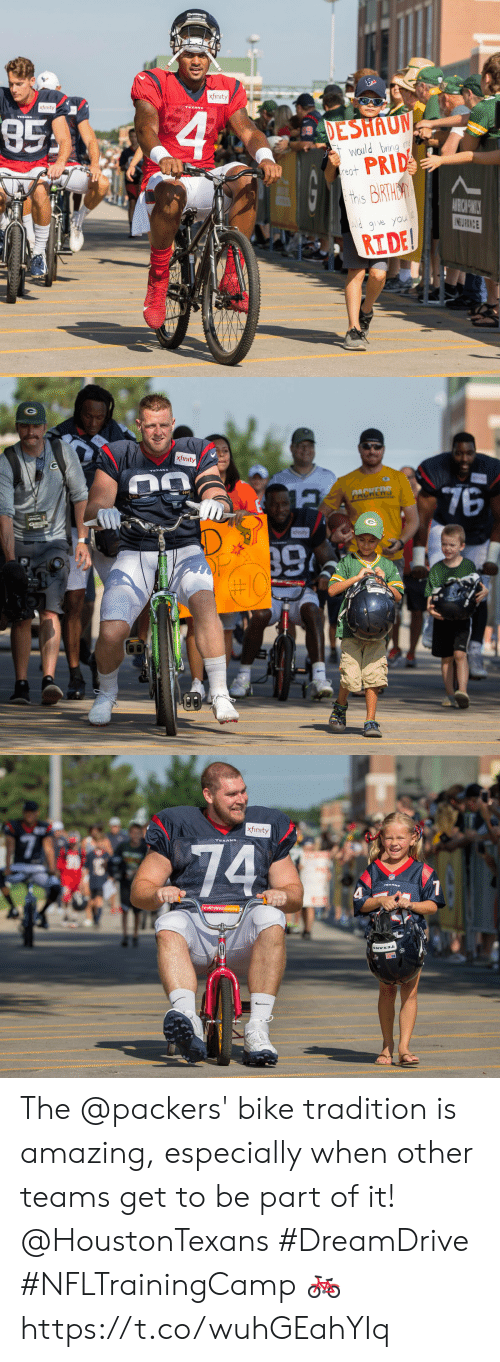 Deshaun: xfinity  xfinity  85  4  TERANS  DESHAUN  Would bring m  PRID  this BIRTHA  reat  AIBICHWILY  INS URANCE  lg ve you  RIDE   xfin  xfinity  76  AACEDD  tety  OFFICIAL  #10   xfinity  74 The @packers' bike tradition is amazing, especially when other teams get to be part of it! @HoustonTexans #DreamDrive #NFLTrainingCamp 🚲 https://t.co/wuhGEahYIq