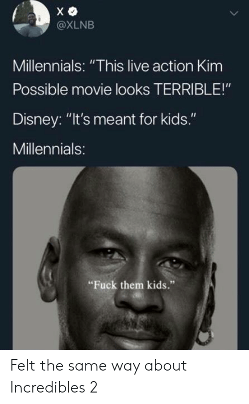 """incredibles: @XLNB  Millennials: """"This live action Kim  Possible movie looks TERRIBLE!""""  Disney: """"It's meant for kids.""""  Millennials:  Fuck them kids."""" Felt the same way about Incredibles 2"""