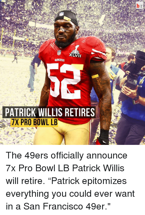 "Sports, Bowling, and San Francisco: XLVII  PATRICK WILLIS RETIRES  7X PRO BOWL LB The 49ers officially announce 7x Pro Bowl LB Patrick Willis will retire. ""Patrick epitomizes everything you could ever want in a San Francisco 49er."""