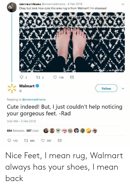Nice Feet: xmermaidmama @xmermaidmama 4 Feb 2018  Okay but look how cute this area rug is from Walmart! I'm obsessed  t 2  118  Walmart  Follow  Replying to @xmermaidmama  Cute indeed! But, I just couldn't help  your gorgeous feet. -Rad  noticing  3:42 AM-5 Feb 2018  604 Retweets 597 Likes  t 604  112  597 Nice Feet, I mean rug, Walmart always has your shoes, I mean back