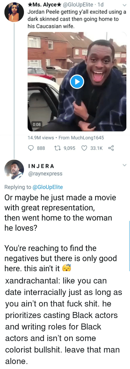 Caucasian: xMs. Alyce* @GloUpElite 1d  Jordan Peele getting y'all excited using a  dark skinned cast then going home to  his Caucasian wife.  0:08  14.9M views From MuchLong1645  888 9,095 33.1 K  INJERA  @raynexpress  Replying to @GloUpElite  Or maybe he just made a movie  with great representation,  then went home to the woman  he loves?  You're reaching to find the  negatives but there is only good  here, this ain't it xandrachantal:  like you can date interracially just as long as you ain't on that fuck shit. he prioritizes casting Black actors and writing roles for Black actors and isn't on some colorist bullshit. leave that man alone.
