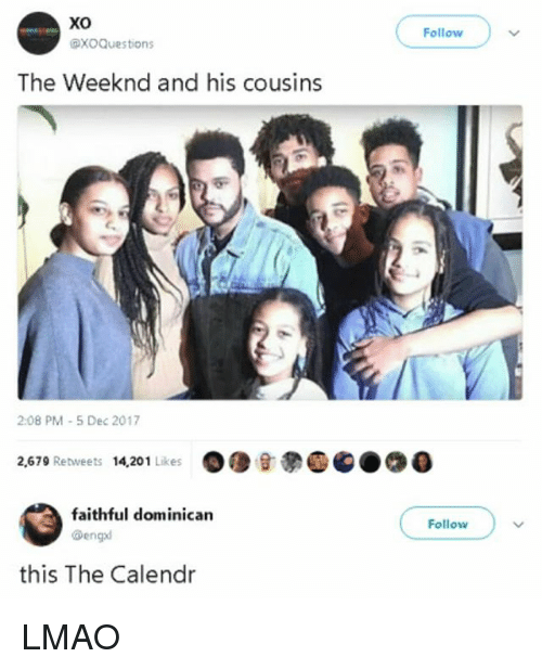 Lmao, The Weeknd, and Dominican: Xo  Follow  XOQuestions  The Weeknd and his cousins  2:08 PM-5 Dec 2017  2,679 Retweets 14,201 Likes  faithful dominican  @engd  Follow  this The Calendr LMAO