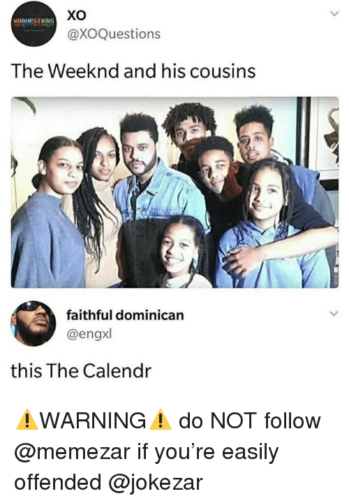 Funny, The Weeknd, and Dominican: XO  @XOQuestions  The Weeknd and his cousins  9  faithful dominican  @engx  this The Calendr ⚠️WARNING⚠️ do NOT follow @memezar if you're easily offended @jokezar