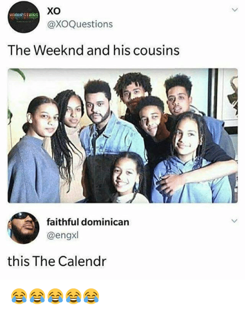 The Weeknd, Girl Memes, and Dominican: xo  @XOQuestions  vnnessns  The Weeknd and his cousins  faithful dominican  @engxl  this The Calendr 😂😂😂😂😂