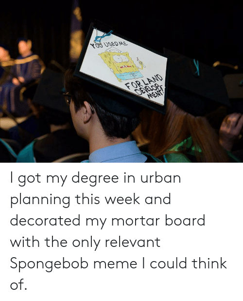 Spongebob Meme: XOD DSEDME  FOR LAND  DEVE I got my degree in urban planning this week and decorated my mortar board with the only relevant Spongebob meme I could think of.