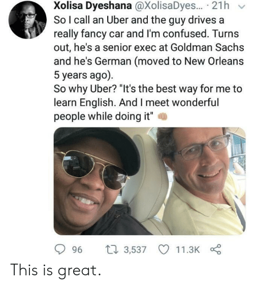 "Im Confused: Xolisa Dyeshana @XolisaDyes... 21h  So I call an Uber and the guy drives a  really fancy car and I'm confused. Turns  out, he's a senior exec at Goldman Sachs  and he's German (moved to New Orleans  5 years ago)  So why Uber? ""It's the best way for me to  learn English. And I meet wonderful  people while doing it""  2  996 t 3,537 11.3K This is great."