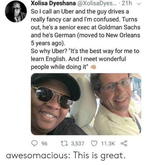 "Im Confused: Xolisa Dyeshana @XolisaDyes... 21h  So I call an Uber and the guy drives a  really fancy car and I'm confused. Turns  out, he's a senior exec at Goldman Sachs  and he's German (moved to New Orleans  5 years ago)  So why Uber? ""It's the best way for me to  learn English. And I meet wonderful  people while doing it""  2  996 t 3,537 11.3K awesomacious:  This is great."