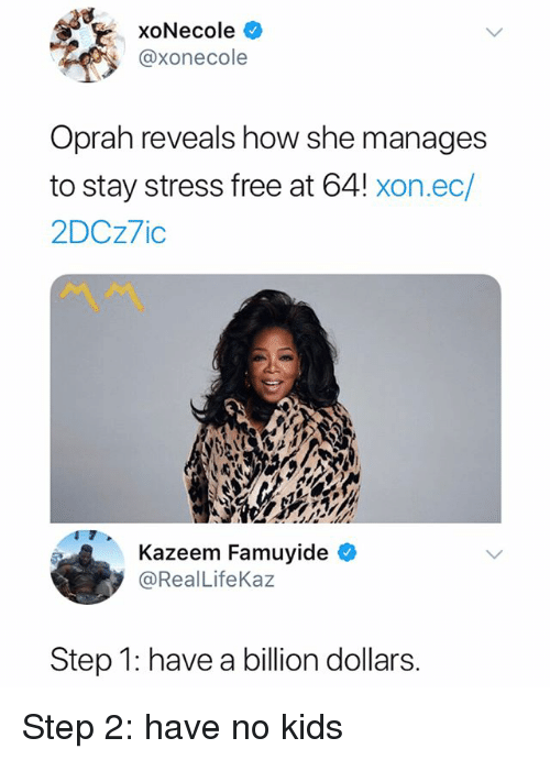Oprah Winfrey, Free, and Kids: xoNecole  @xonecole  Oprah reveals how she manages  to stay stress free at 64! xon.ec/  2DCz7ic  Kazeem Famuyide  @RealLifeKaz  Step 1: have a billion dollars. Step 2: have no kids