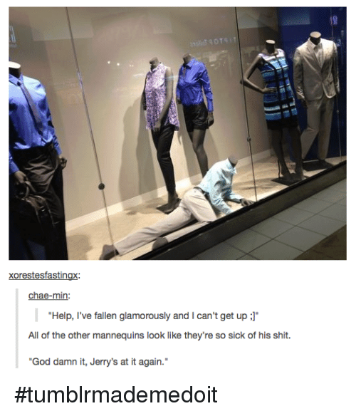 "Help Ive Fallen: Xorestesfastingx:  chae-min:  ""Help, I've fallen glamorously and l can't get up  J""  All of the other mannequins look like they're so sick of his shit.  ""God damn it, Jerry's at it again. #tumblrmademedoit"