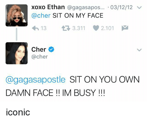 Sitting On My Face: xoxo Ethan agagasa pos... 03/12/12  v  @cher  SIT ON MY FACE  13 3.311 2.101  M  Cher  @cher  @gagas apostle  SIT ON YOU OWN  DAMN FACE IM BUSY iconic