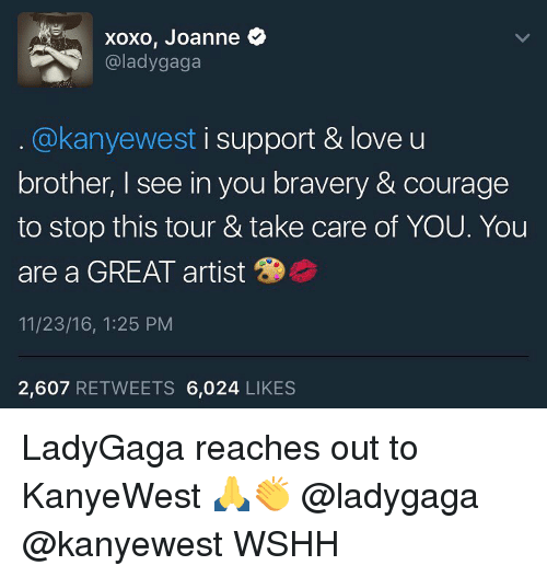 Lady Gaga, Memes, and Wshh: xoxo, Joanne  @lady gaga  akanyewest i support & love u  brother, I see in you bravery & courage  to stop this tour & take care of YOU. You  are a GREAT artist  11/23/16, 1:25 PM  2,607  RETWEETS 6,024  LIKES LadyGaga reaches out to KanyeWest 🙏👏 @ladygaga @kanyewest WSHH