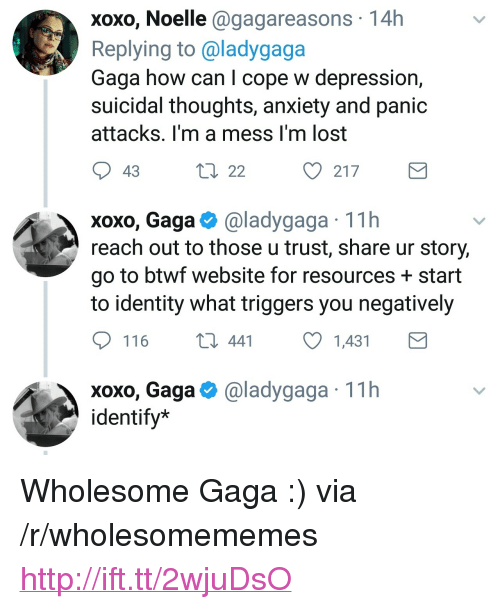 "Lost, Anxiety, and Depression: xoxo, Noelle @gagareasons 14h  Replying to @ladygaga  Gaga how can I cope w depression,  suicidal thoughts, anxiety and panic  attacks. I'm a mess I'm lost  t0 22  217  xoxo, Gaga@ladygaga 11h  reach out to those u trust, share ur story,  go to btwf website for resources + start  to identity what triggers you negatively  116  441 1431  @ladygaga· 1 1 h  xoxo, Gaga  identify* <p>Wholesome Gaga :) via /r/wholesomememes <a href=""http://ift.tt/2wjuDsO"">http://ift.tt/2wjuDsO</a></p>"