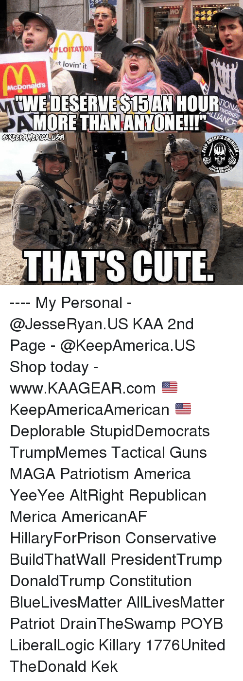 kek: XPLOITATION  ot lovin' it  McDonalds  IWE DESERVE S15 AN HOUR  MORE THANANYONEll'  ACETHR  IOR FIRE  AL  THATS CUTE ---- My Personal - @JesseRyan.US KAA 2nd Page - @KeepAmerica.US Shop today - www.KAAGEAR.com 🇺🇸 KeepAmericaAmerican 🇺🇸 Deplorable StupidDemocrats TrumpMemes Tactical Guns MAGA Patriotism America YeeYee AltRight Republican Merica AmericanAF HillaryForPrison Conservative BuildThatWall PresidentTrump DonaldTrump Constitution BlueLivesMatter AllLivesMatter Patriot DrainTheSwamp POYB LiberalLogic Killary 1776United TheDonald Kek