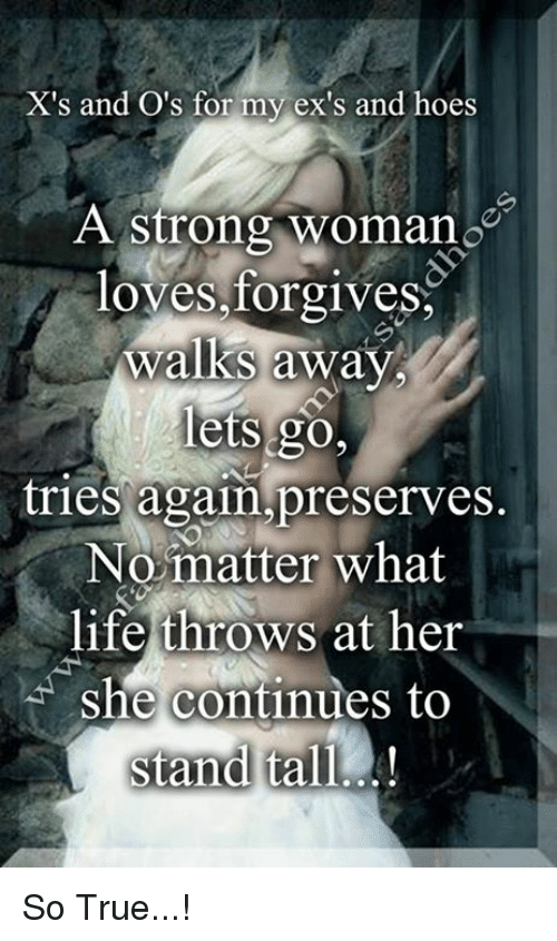 A Strong Woman Loves Forgives Walks Away Quote: X's And O'S For My Ex's And Hoes A Strong Woman Loves