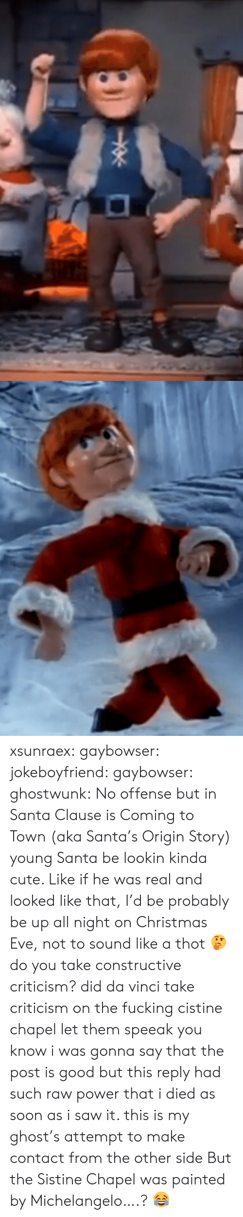 origin story: xsunraex:  gaybowser: jokeboyfriend:  gaybowser:  ghostwunk: No offense but in Santa Clause is Coming to Town (aka Santa's Origin Story) young Santa be lookin kinda cute. Like if he was real and looked like that, I'd be probably be up all night on Christmas Eve, not to sound like a thot 🤔 do you take constructive criticism?  did da vinci take criticism on the fucking cistine chapel let them speeak  you know i was gonna say that the post is good but this reply had such raw power that i died as soon as i saw it. this is my ghost's attempt to make contact from the other side   But the Sistine Chapel was painted by Michelangelo….? 😂