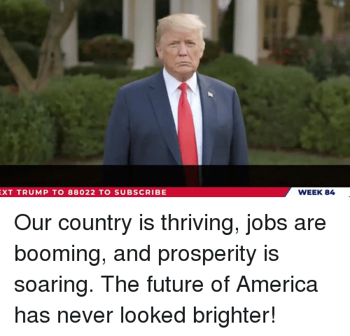 America, Future, and Jobs: XT TRUMP TO 88022 TO SUBSCRIBE  WEEK 84 Our country is thriving, jobs are booming, and prosperity is soaring.  The future of America has never looked brighter!