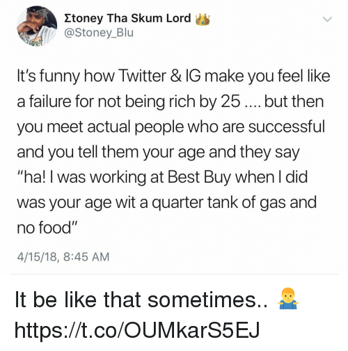 """Be Like, Being Rich, and Best Buy: Xtoney Tha Skum Lord  @Stoney_Blu  It's funny how Twitter & IG make you feel like  a failure for not being rich by 25. but then  you meet actual people who are successful  and you tell them your age and they say  hal!I was working at Best Buy when l did  was your age wit a quarter tank of gas and  no food""""  4/15/18, 8:45 AM It be like that sometimes.. 🤷♂️ https://t.co/OUMkarS5EJ"""
