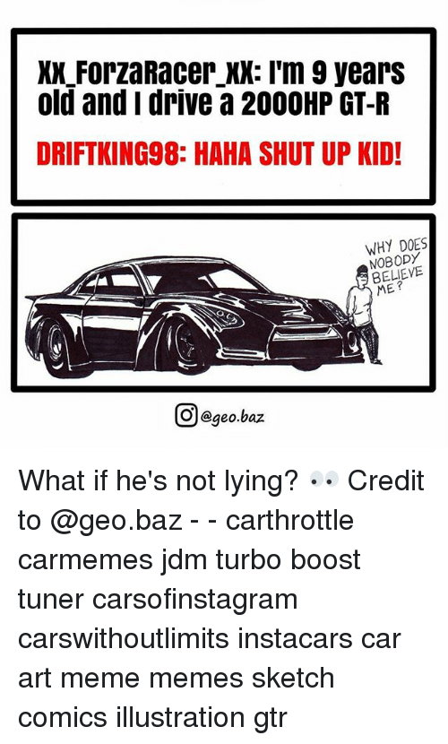 Meme, Memes, and Shut Up: XX ForzaRacer XX: I'm 9 yearS  old and i drive a 200OHP GT-R  DRIFTKING98: HAHA SHUT UP KID!  WHY DOES  NOBODY  BELIEVE  ME?  回@geo.baz  이 @geo.baz What if he's not lying? 👀 Credit to @geo.baz - - carthrottle carmemes jdm turbo boost tuner carsofinstagram carswithoutlimits instacars car art meme memes sketch comics illustration gtr