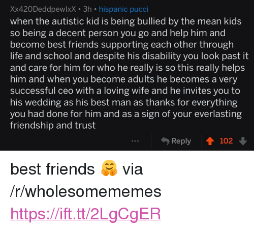 "Autistic Kid: Xx420DeddpewlxX 3h hispanic pucci  when the autistic kid is being bullied by the mean kid:s  so being a decent person you go and help him and  become best friends supporting each other through  life and school and despite his disability you look past it  and care for him for who he really is so thiS really helps  him and when you become adults he becomes a verv  successful ceo with a loving wife and he invites you to  his wedding as his best man as thanks for everything  vou had done for him and as a sign of your everlasting  friendship and trust  Reply ↑ 102 <p>best friends 🤗 via /r/wholesomememes <a href=""https://ift.tt/2LgCgER"">https://ift.tt/2LgCgER</a></p>"