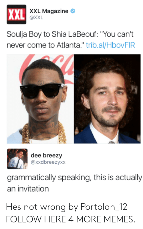 """labeouf: XXL Magazine *  XXL  AL @XXL  Soulja Boy to Shia LaBeouf: """"You can't  never come to Atlanta."""" trib.al/HbovFIR  dee breezy  @xxdbreezyxx  grammatically speaking, this is actually  an invitation Hes not wrong by Portolan_12 FOLLOW HERE 4 MORE MEMES."""