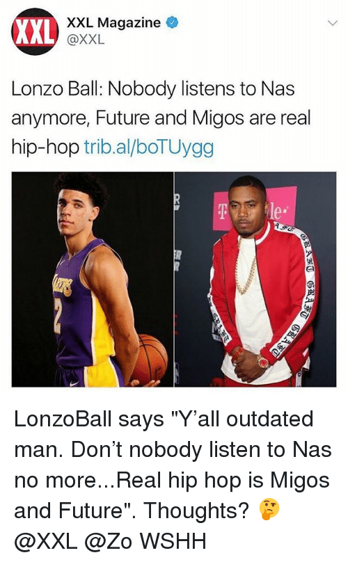 "Future, Memes, and Migos: XXL  XXL Magazine  @XXL  Lonzo Ball: Nobody listens to Nas  anymore, Future and Migos are real  hip-hop trib.al/boTUygg  e* LonzoBall says ""Y'all outdated man. Don't nobody listen to Nas no more...Real hip hop is Migos and Future"". Thoughts? 🤔 @XXL @Zo WSHH"