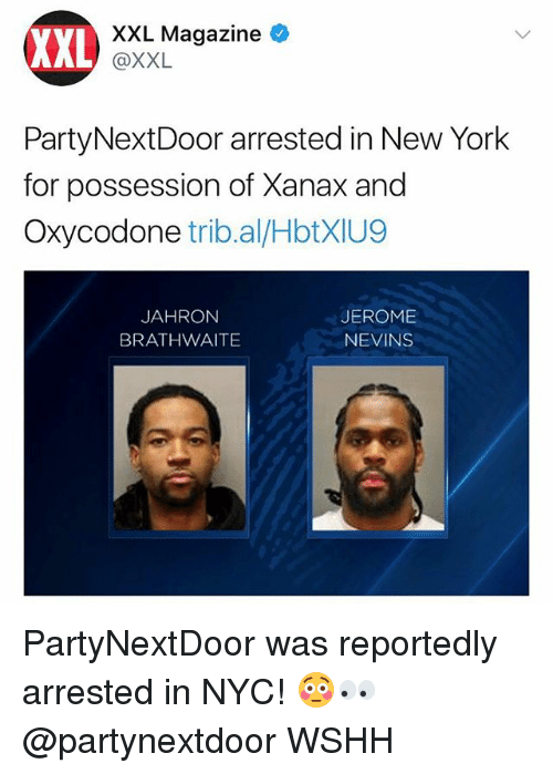 Memes, New York, and Wshh: XXL  XXL Magazine  @XXL  PartyNextDoor arrested in New York  for possession of Xanax and  Oxycodone trib.al/HbtXIU9  JAHRON  BRATHWAITE  JEROME  NEVINS PartyNextDoor was reportedly arrested in NYC! 😳👀 @partynextdoor WSHH