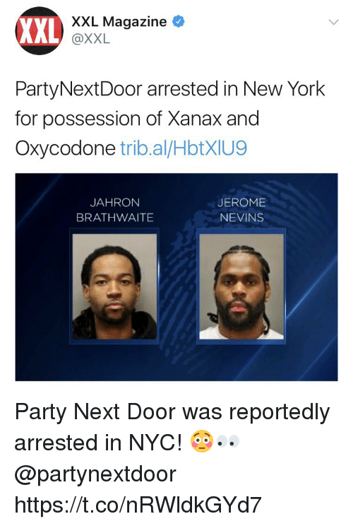 New York, Party, and Xanax: XXL  XXL Magazine  @XXL  PartyNextDoor arrested in New York  for possession of Xanax and  Oxycodone trib.al/HbtXIU9  JAHRON  BRATHWAITE  JEROME  NEVINS Party Next Door was reportedly arrested in NYC! 😳👀 @partynextdoor https://t.co/nRWldkGYd7