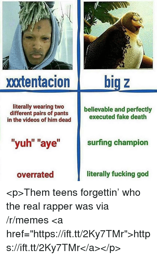 "Fake, Fucking, and God: xxtentacion big z  literally wearing two  different pairs of pants  believable and perfectly  in the videos of him dead executed fake death  ""yuh"" ""aye"" surfing champion  overrated  literally fucking god <p>Them teens forgettin' who the real rapper was via /r/memes <a href=""https://ift.tt/2Ky7TMr"">https://ift.tt/2Ky7TMr</a></p>"