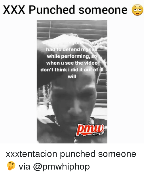 Memes, Xxx, and Video: XXX Punched someone  had to defend myS  while performing,  when u see the video  don't think i did it out of il  will  pmuu  HIPHOP xxxtentacion punched someone 🤔 via @pmwhiphop_