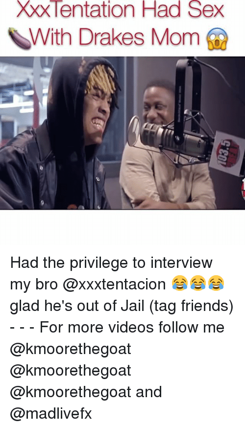 Friends, Jail, and Memes: XXX Tentation Had Sex  With Drakes Mom Had the privilege to interview my bro @xxxtentacion 😂😂😂 glad he's out of Jail (tag friends) - - - For more videos follow me @kmoorethegoat @kmoorethegoat @kmoorethegoat and @madlivefx