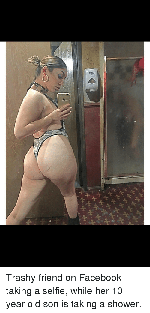 Facebook, Friends, and Selfie: xxx%  xxxx  s Trashy friend on Facebook taking a selfie, while her 10 year old son is taking a shower.