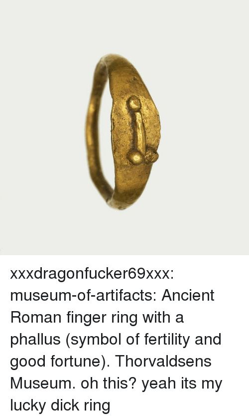 fertility: xxxdragonfucker69xxx:  museum-of-artifacts:    Ancient Roman finger ring with a phallus (symbol of fertility and good fortune). Thorvaldsens Museum.    oh this? yeah its my lucky dick ring