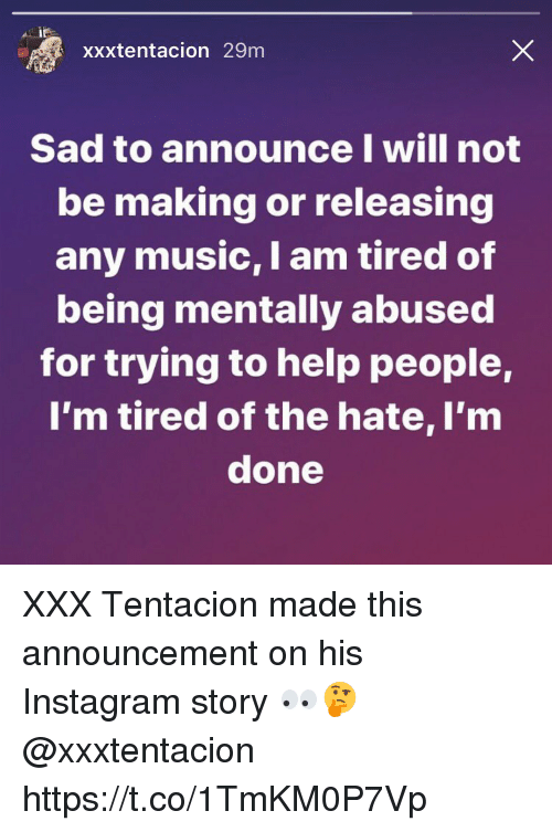 Instagram, Music, and Xxx: xxxtentacion 29m  Sad to announce I will not  be making or releasing  any music, I am tired of  being mentally abused  for trying to help people,  I'm tired of the hate, I'm  done XXX Tentacion made this announcement on his Instagram story 👀🤔 @xxxtentacion https://t.co/1TmKM0P7Vp
