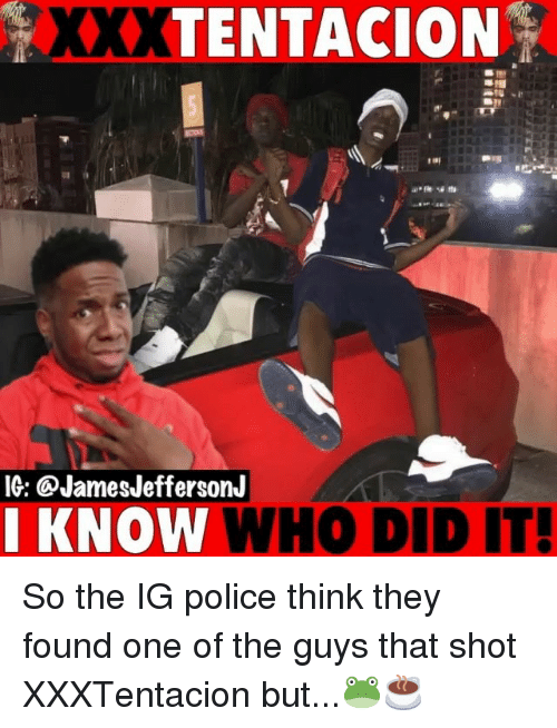 Memes, Police, and 🤖: XXXTENTACION  IG: @JamesJeffersonJ  KNOW  WHO DID IT  ! So the IG police think they found one of the guys that shot XXXTentacion but...🐸☕️