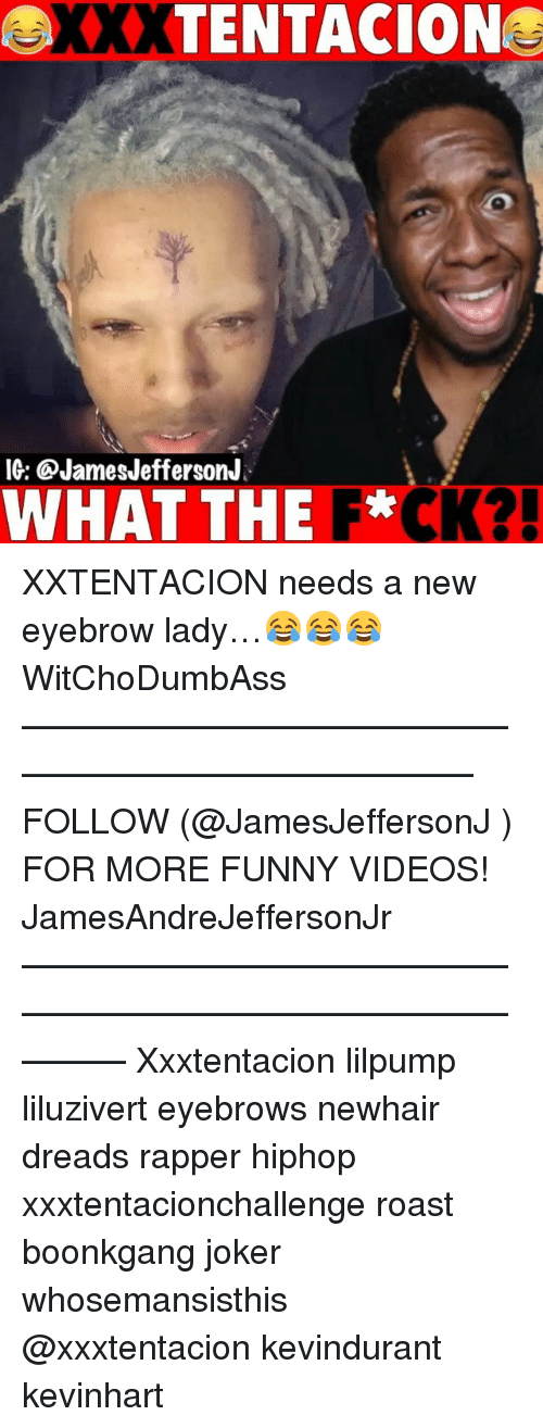 Dreads, Funny, and Joker: XXXTENTACION  IG: @JamesJeffersonJ  WHAT THE F*CK?! XXTENTACION needs a new eyebrow lady…😂😂😂 WitChoDumbAss ——————————————————————————— FOLLOW (@JamesJeffersonJ ) FOR MORE FUNNY VIDEOS! JamesAndreJeffersonJr ——————————————————————————————— Xxxtentacion lilpump liluzivert eyebrows newhair dreads rapper hiphop xxxtentacionchallenge roast boonkgang joker whosemansisthis @xxxtentacion kevindurant kevinhart