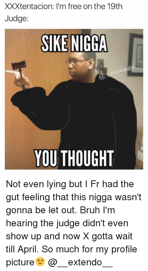 Memes, April, and 🤖: XXXtentacion: I'm free on the 19th  Judge  SIKE NIGGA  YOU THOUGHT Not even lying but I Fr had the gut feeling that this nigga wasn't gonna be let out. Bruh I'm hearing the judge didn't even show up and now X gotta wait till April. So much for my profile picture😒 @__extendo__