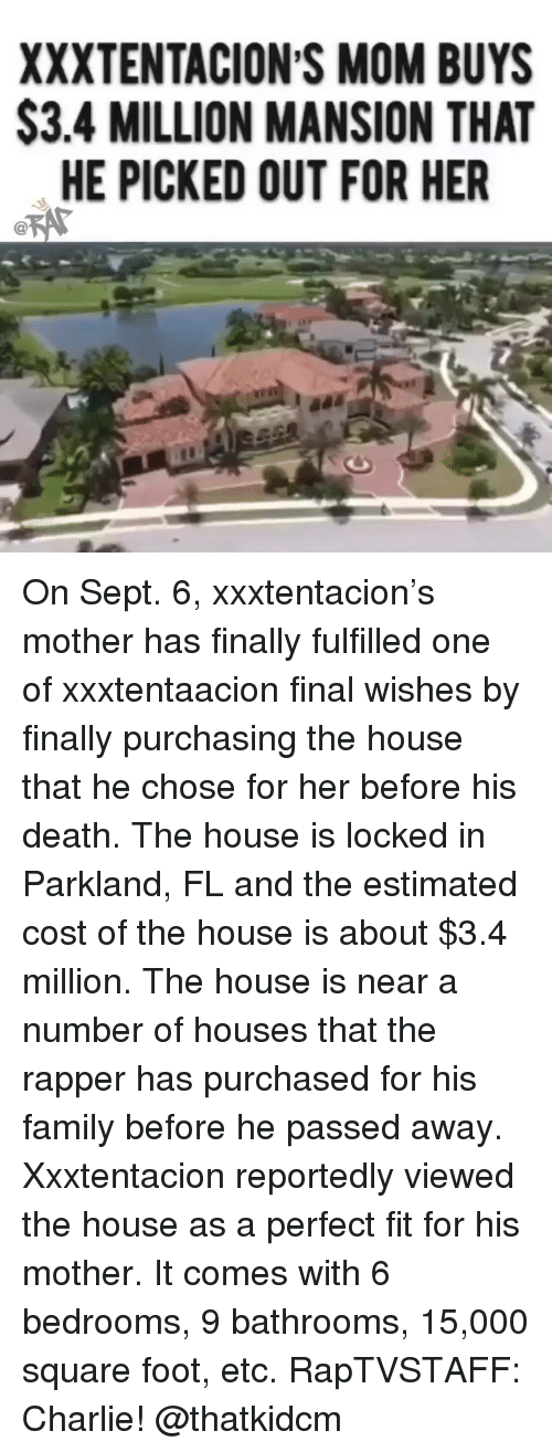 Charlie, Family, and Memes: XXXTENTACION S MOM BUYS  S3.4 MILLION MANSION THAT  HE PICKED OUT FOR HER On Sept. 6, xxxtentacion's mother has finally fulfilled one of xxxtentaacion final wishes by finally purchasing the house that he chose for her before his death. The house is locked in Parkland, FL and the estimated cost of the house is about $3.4 million. The house is near a number of houses that the rapper has purchased for his family before he passed away. Xxxtentacion reportedly viewed the house as a perfect fit for his mother. It comes with 6 bedrooms, 9 bathrooms, 15,000 square foot, etc. RapTVSTAFF: Charlie! @thatkidcm