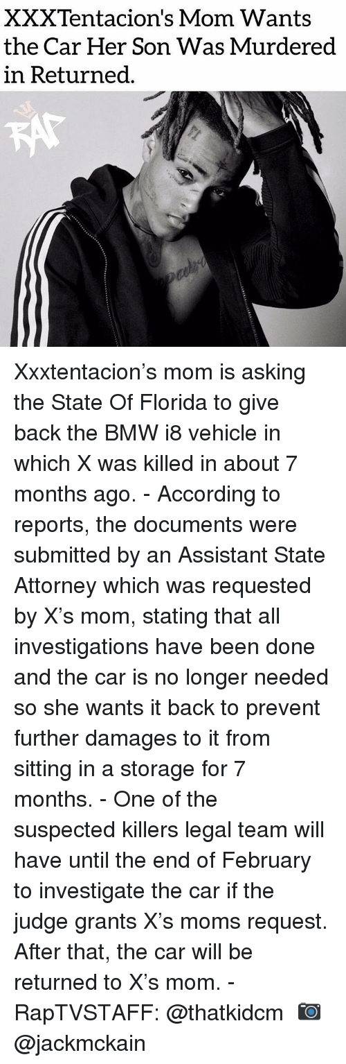 Xxxtentacion: XXXTentacion's Mom Wants  the Car Her Son Was Murdered  in Returned Xxxtentacion's mom is asking the State Of Florida to give back the BMW i8 vehicle in which X was killed in about 7 months ago.⁣ -⁣ According to reports, the documents were submitted by an Assistant State Attorney which was requested by X's mom, stating that all investigations have been done and the car is no longer needed so she wants it back to prevent further damages to it from sitting in a storage for 7 months.⁣ -⁣ One of the suspected killers legal team will have until the end of February to investigate the car if the judge grants X's moms request. After that, the car will be returned to X's mom.⁣ -⁣ RapTVSTAFF: @thatkidcm⁣ 📷 @jackmckain⁣