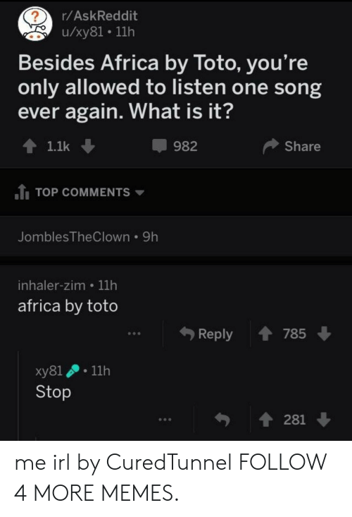 inhaler: ?  /xy81 11h  r/AskReddit  Besides Africa by Toto, you're  only allowed to listen one song  ever again. What is it?  982  Share  1.1k  1TOP COMMENTS  JomblesTheClown 9h  inhaler-zim 11h  africa by toto  785  Reply  11h  ху81  Stop  t281 me irl by CuredTunnel FOLLOW 4 MORE MEMES.