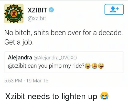 Bitch, Pimp My Ride, and Xzibit: @xzibit  No bitch, shits been over for a decade.  Get a job.  Alejandra @Alejandra_OVOXO  @xz.bit can you pimp my ride?惨  5:53 PM 19 Mar 16 Xzibit needs to lighten up 😂