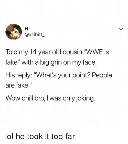 "Chill, Fake, and Lol: @xzibitt  Told my 14 year old cousin ""WWE is  fake"" with a big grin on my face.  His reply: ""What's your point? People  are fake.""  Wow chill bro,I was only joking lol he took it too far"