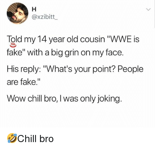 "Chill, Fake, and Memes: @xzibitt  Told my 14 year old cousin ""WWE is  fake"" with a big grin on my face.  His reply: ""What's your point? People  are fake.""  Wow chill bro, I was only joking. 🤣Chill bro"