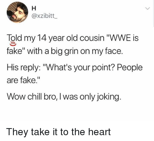 "Chill, Fake, and Memes: @xzibitt  Told my 14 year old cousin ""WWE is  fake"" with a big grin on my face.  His reply: ""What's your point? People  are fake.""  Wow chill bro, l was only joking. They take it to the heart"