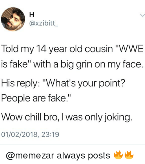 "Chill, Fake, and Memes: @xzibitt  Told my 14 year old cousin ""WWE  is fake"" with a big grin on my face.  His reply: ""What's your point?  People are fake.""  Wow chill bro, I was only joking  01/02/2018, 23:19 @memezar always posts 🔥🔥"