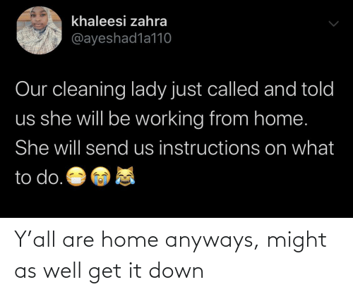 anyways: Y'all are home anyways, might as well get it down