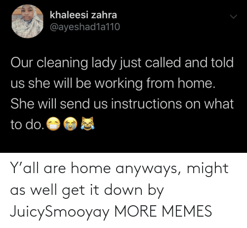 anyways: Y'all are home anyways, might as well get it down by JuicySmooyay MORE MEMES