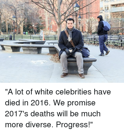 "Dank, Progressive, and Diversity: -yヂ ""A lot of white celebrities have died in 2016. We promise 2017's deaths will be much more diverse. Progress!"""