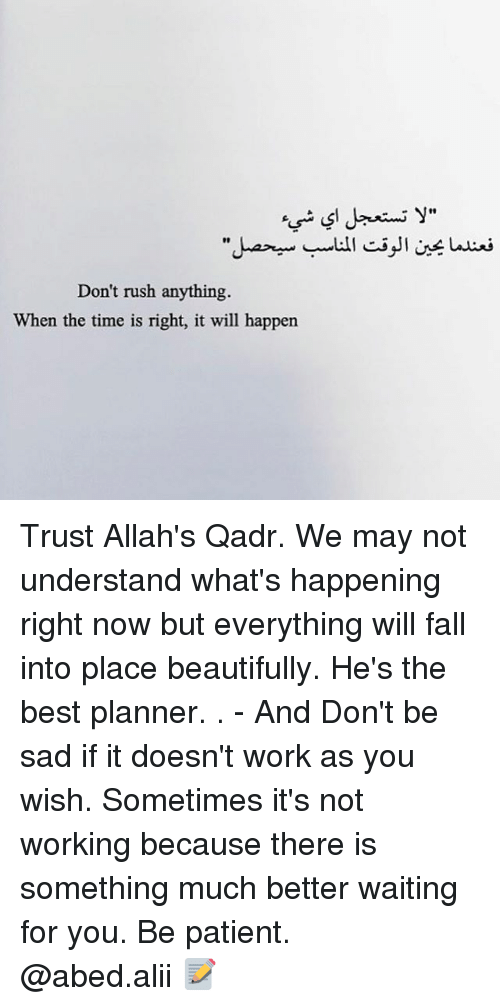 "Fall, Memes, and Work: y""  10  Don't rush anything.  When the time is right, it will happen Trust Allah's Qadr. We may not understand what's happening right now but everything will fall into place beautifully. He's the best planner. . - And Don't be sad if it doesn't work as you wish. Sometimes it's not working because there is something much better waiting for you. Be patient. ▃▃▃▃▃▃▃▃▃▃▃▃▃▃▃▃▃▃▃▃ @abed.alii 📝"