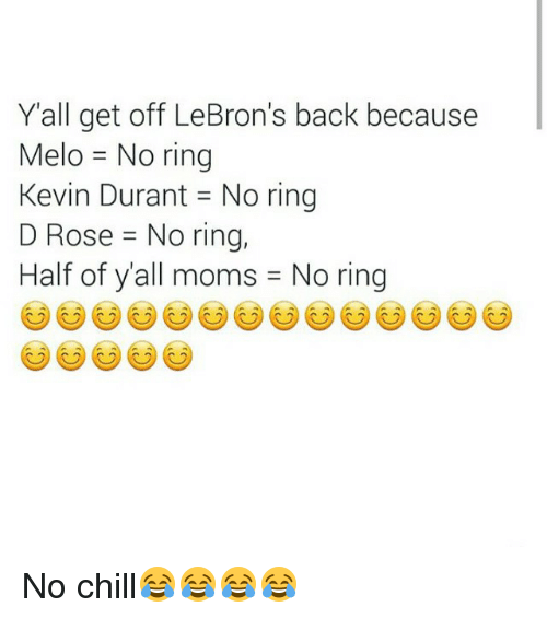 Funny, Kevin Durant, and Moms: Y all get off LeBron's back because  Melo No ring  Kevin Durant No ring  D Rose -No ring,  Half of y'all moms J No ring No chill😂😂😂😂